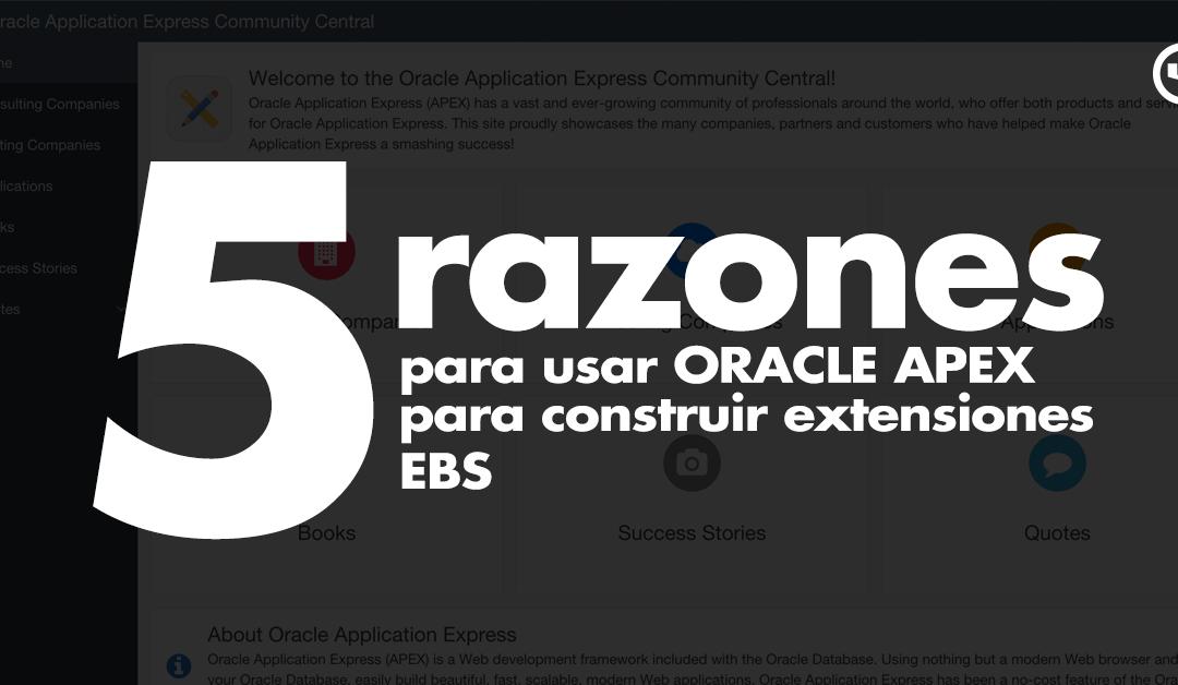 Cinco razones para usar Oracle APEX para construir extensiones de EBS
